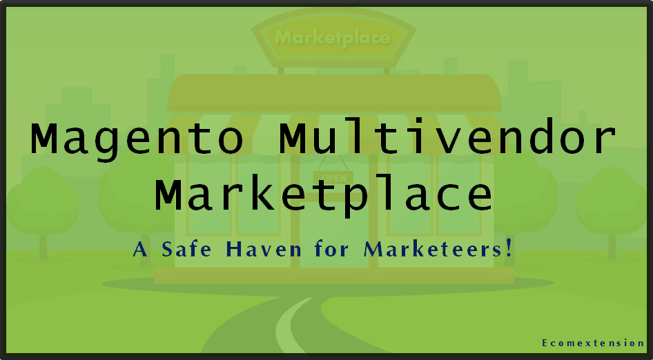 Magento multivendor marketplace – A Safe Haven for Marketers!