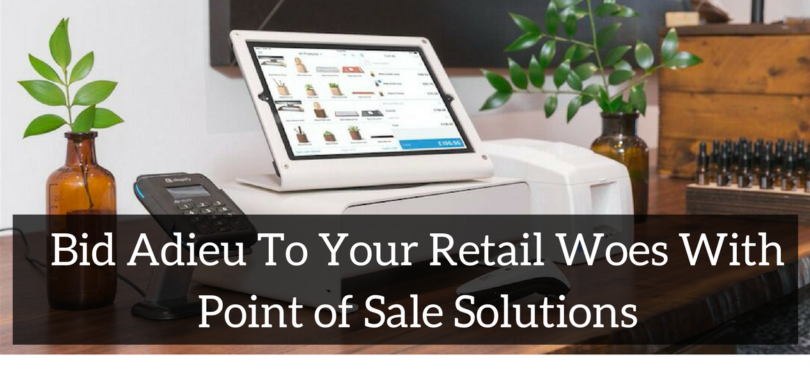 Bid Adieu To Your Retail Woes With Point of Sale Solutions
