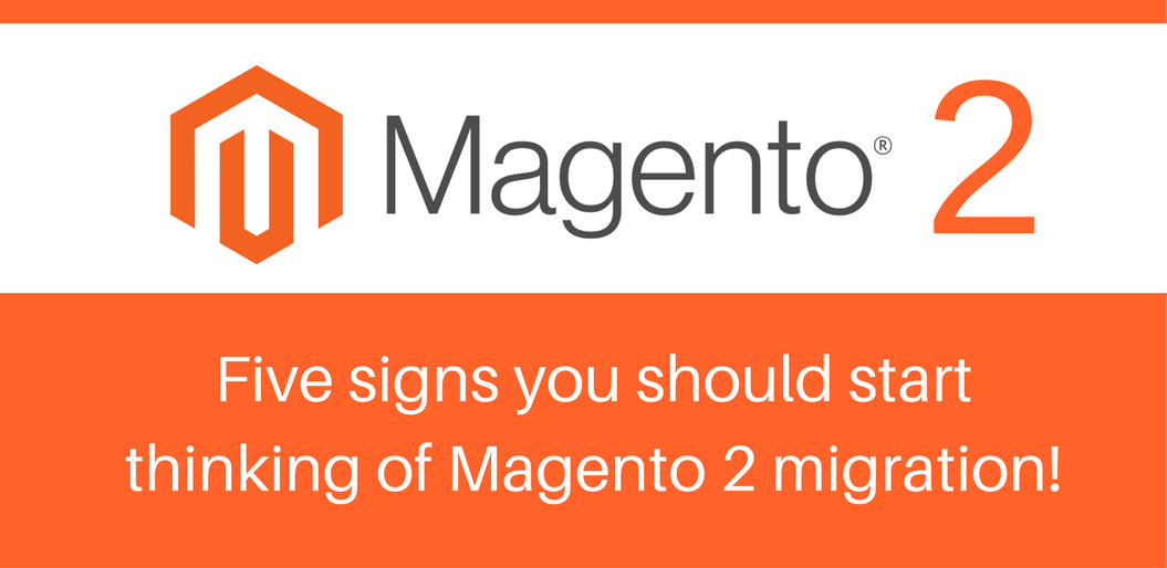 5 signs you should start thinking of Magento 2 migration!