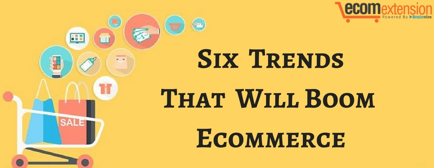 6 Trends That Will Boom Ecommerce